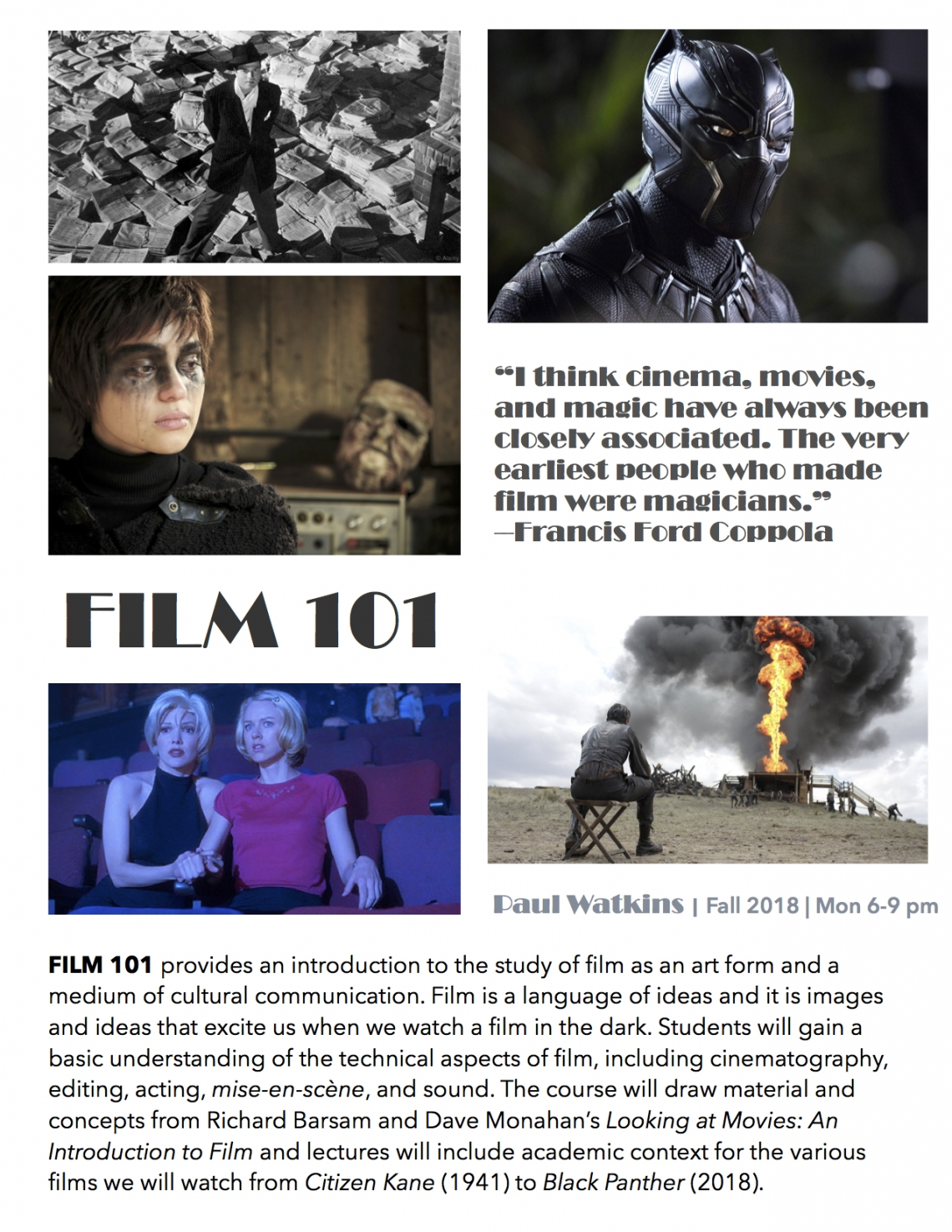 FILM 101 provides an introduction to the study of film as an art form and a medium of cultural communication. Film is a language of ideas and it is images and ideas that excite us when we watch a film in the dark. Students will gain a basic understanding